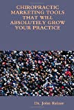 Chiropractic marketing tools that will absolutely grow your Practice, John Reizer, 1435743199