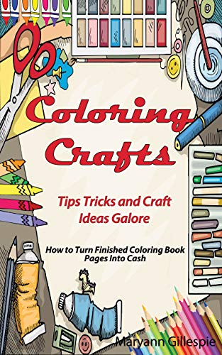 Coloring Crafts: Tips Tricks and Craft Ideas Galore (How to Turn Finished Coloring Book Pages Into Cash)