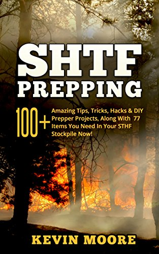 SHTF Prepping: 100+ Amazing Tips, Tricks, Hacks & DIY Prepper Projects, Along With 77 Items You Need In Your STHF Stockpile Now! (Off Grid Living, SHTF ... Urban Prepping & Disaster Preparedness) by [Moore, Kevin]