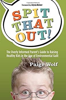 Spit that Out!: The Overly Informed Parent's Guide to Raising Healthy Kids in the Age of Environmental Guilt by [Wolf, Paige]