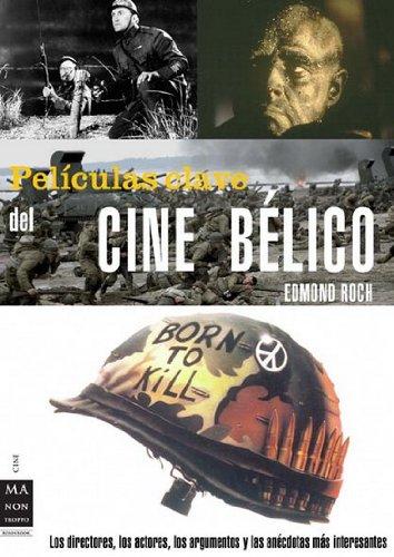 Descargar Libro Películas Clave Del Cine Bélico: Los Directores, Los Actores, Los Argumentos Y Las Anécdotas Más Interesantes Edmond Roch