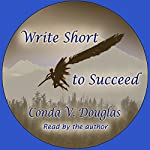 Write Short to Succeed: Hows and Whys of Writing Short Stories and Articles | Conda V. Douglas
