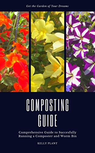 Get the garden of your dreams - Proven method for Composters and Worm Bins: The Ultimate Guide to Turning Your Kitchen Waste into Nutrient Rich Compost! Ideal for Gardens and Potagers by [Plant, Kelly]