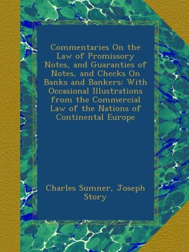 Commentaries On the Law of Promissory Notes, and Guaranties of Notes, and Checks On Banks and Bankers: With Occasional Illustrations from the Commercial Law of the Nations of Continental Europe pdf