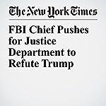 FBI Chief Pushes for Justice Department to Refute Trump | Michael S. Schmidt,Michael D. Shear