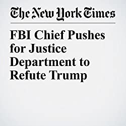 FBI Chief Pushes for Justice Department to Refute Trump
