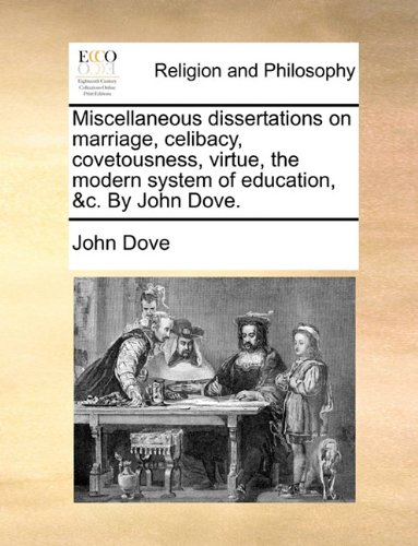 Miscellaneous dissertations on marriage, celibacy, covetousness, virtue, the modern system of education, &c. By John Dove. PDF