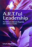 A. R. T. ful Leadership : The Path to be Admired, Respected and Trusted as a Leader, Nordhagen, Larry, 0985491108