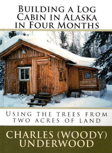 Building a Log Cabin in Alaska in Four Months: Using the trees from two acres of -
