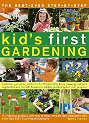 Best-Ever Step-By-Step Kid's First Gardening: Fantastic Gardening Ideas for 5-12 Year Olds, from Growing Fruit and Vegetables and Having Fun ... to Wildlife Gardening and Craft Projects