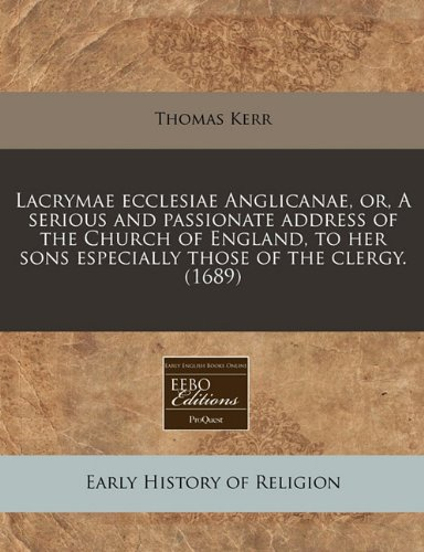 Download Lacrymae ecclesiae Anglicanae, or, A serious and passionate address of the Church of England, to her sons especially those of the clergy. (1689) pdf