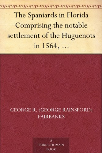 The Spaniards in Florida Comprising the notable settlement of the Huguenots in 1564, and the History and Antiquities of St. Augustine, Founded A.D. 1565 (English Edition)
