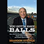 You Gotta Have Balls: How a Kid from Brooklyn Started From Scratch, Bought Yankee Stadium, and Created a Sports Empire | Brandon Steiner