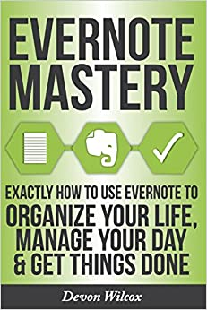 Evernote Mastery: Exactly How To Use Evernote To Organize Your Life, Manage Your Day and Get Things Done