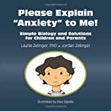Please Explain Anxiety to Me! Simple Biology and Solutions for Children and Parents, Laurie Zelinger and Jordan Zelinger, 1615990291