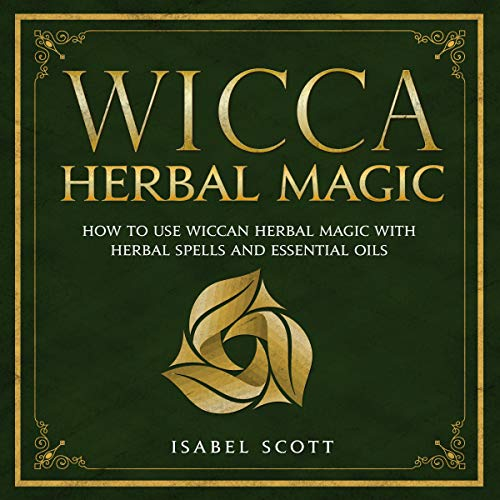 Wicca Herbal Magic: How to Use Wiccan Herbal Magic with Herbal Spells and Essential Oils (Wiccan World, Book 2)