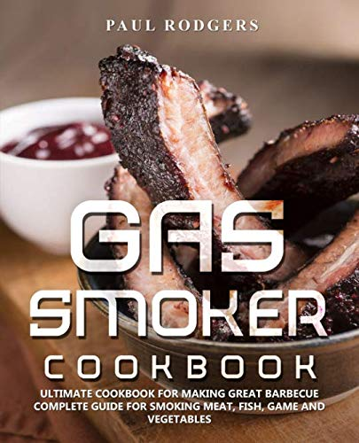 (Gas Smoker Cookbook: Ultimate Cookbook for Making Great Barbecue, Complete Guide for Smoking Meat, Fish, Game and Vegetables)