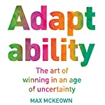 Adaptability: The Art of Winning in an Age of Uncertainty | Max McKeown