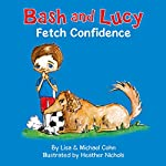 Bash and Lucy: Fetch Confidence: Bash and Lucy, Book 1 | Lisa Cohn,Michael Cohn