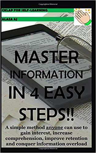 MASTER INFORMATION IN 4 EASY STEPS!!: A simple method anyone can use to gain interest, increase comprehension, improve retention and conquer information overload