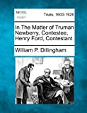 In the Matter of Truman Newberry, Contestee, Henry Ford, Contestant, William P. Dillingham, 1275515924