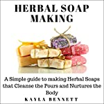 Herbal Soap Making: A Simple Guide to Making Herbal Soaps That Cleanse the Pours and Nurtures the Body | Kayla Bennett