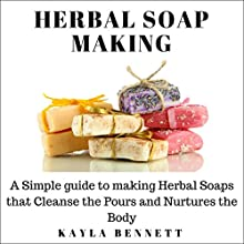 Herbal Soap Making: A Simple Guide to Making Herbal Soaps That Cleanse the Pours and Nurtures the Body Audiobook by Kayla Bennett Narrated by Julie Niblett