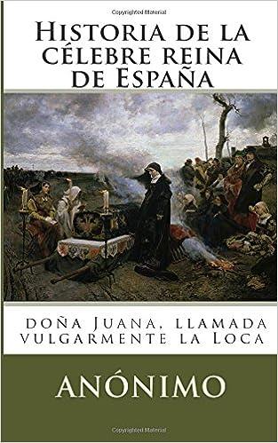 Historia de la célebre reina de España: doña Juana, llamada vulgarmente la Loca: Amazon.es: Anónimo: Libros