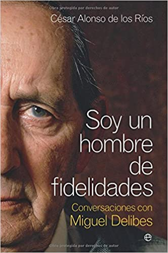 Soy un hombre de fidelidades - conversaciones con Miguel delibes