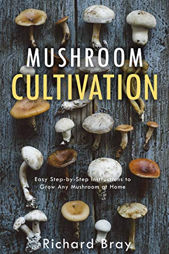 Mushroom Cultivation: Become the MacGyver of Mushrooms - Easy Step-by-Step Instructions to Grow Any Mushroom at Home (Urban Homesteading Book 4) by [Bray, Richard]