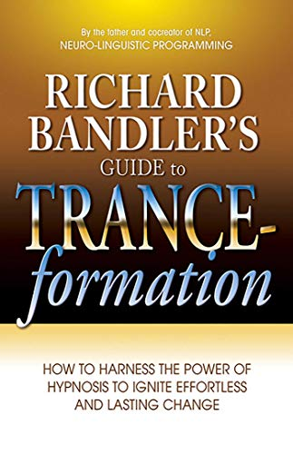 Richard Bandler's Guide to Trance-formation: How to Harness the Power of Hypnosis to Ignite Effortless and Lasting Change (Cathy O Brien Trance Formation Of America)
