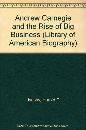 Andrew Carnegie and the Rise of Big Business (Library of American Biography) by Livesay, Harold C. (January 1, 1996) Paperback
