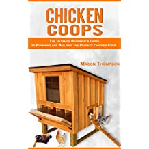 Chicken Coops: The Ultimate Beginner's Guide to Planning and Building the Perfect Chicken Coop (Chicken Coop Plans, Raising Backyard Chickens,Chicken Coops for Beginners)