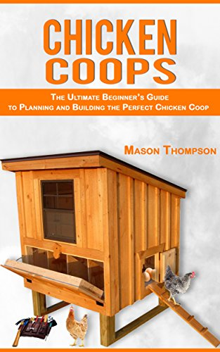 Chicken Coops: The Ultimate Beginner's Guide to Planning and Building the Perfect Chicken Coop (Chicken Coop Plans, Raising Backyard Chickens,Chicken Coops for (Plans Yard)