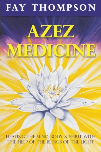 Azez Medicine: Healing the Mind, Body, and Spirit with the Help of the Beings of the Light pdf epub