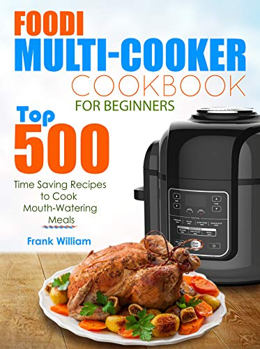 Foodi Multi-Cooker Cookbook for Beginners: Top 500 Time Saving Recipes to Cook  Mouth-Watering Meals by Frank William