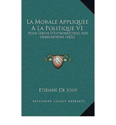 La Morale Appliquee a la Politique V1: Pour Servir D'Introduction Aux Observations (1822) (Hardback)(French) - Common