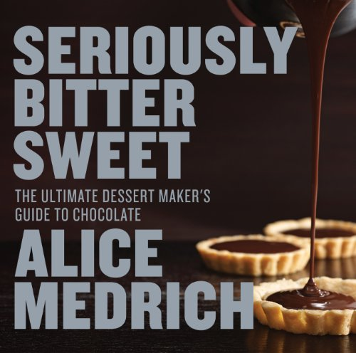 (Seriously Bitter Sweet: The Ultimate Dessert Maker's Guide to Chocolate )