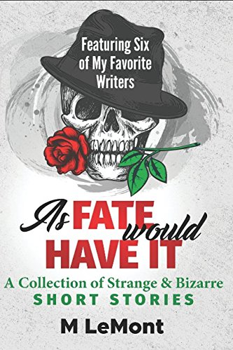 Download As Fate Would Have It: A Collection of Strange & Bizarre– Short Stories: Featuring Six of My Favorite Writers PDF