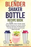 The Blender Shaker Bottle Recipe Book: Over 125 Protein Powder Shake Recipes Everyone Can Use for Vitality, Optimum Nutrition and Restoration—for Blender Bottle, Cup & Shaker Bottle with Ball