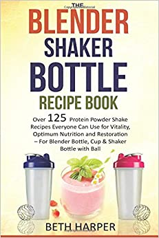 The Blender Shaker Bottle Recipe Book: Over 125 Protein Powder Shake Recipes Everyone Can Use for Vitality, Optimum Nutrition and Restoration-for Blender Bottle, Cup & Shaker Bottle with Ball