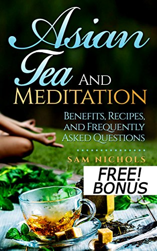 Asian Tea and Meditation: Benefits, Recipes, and Frequently Asked Questions (Meditation Books)