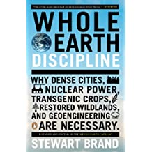 Whole Earth Discipline: Why Dense Cities, Nuclear Power, Transgenic Crops, Restored Wildlands, and Geoengineering Are Necessary: Why Dense Cities, Nuclear ... and Geoengineering Are Necessary