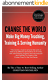 Change The World: And Make Big Money Teaching, Training, And Serving Humanity (English Edition)