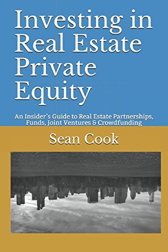 Investing in Real Estate Private Equity: An Insider's Guide to Real Estate Partnerships, Funds, Joint Ventures & Crowdfunding (Real Estate Private Equity)