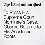 To Press His Supreme Court Nominee's Case, Obama Returns to His Academic Roots | Juliet Eilperin,Mike DeBonis