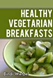 Healthy Vegetarian Breakfasts: Healthy Recipes for a Vegetarian Diet