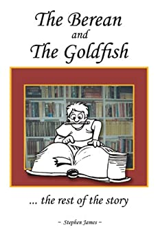 The Berean and the Goldfish: ... the rest of the story by [Stephen James]