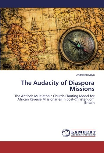 The Audacity of Diaspora Missions: The Antioch Multiethnic Church-Planting Model for African Reverse Missionaries in post-Christendom Britain PDF