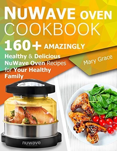 Nuwave Oven Cookbook: 160+ Amazingly Healthy and Delicious NuWave Oven Recipes for YOUR HEALTHY FAMILY by Mary Grace